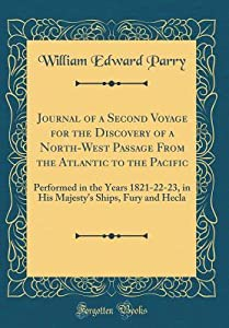 Journal of a Second Voyage for the Discovery of a North-West Passage from the Atlantic to the Pacific: Performed in the Years 1821-22-23, in His Majesty's Ships, Fury and Hecla