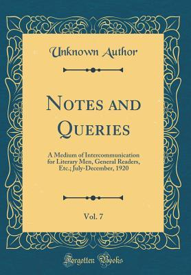 Notes and Queries, Vol. 7: A Medium of Intercommunication for Literary Men, General Readers, Etc.; July-December, 1920 (Classic Reprint)