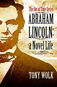 Abraham Lincoln: A Novel Life (The Out of Time Series Book 1)