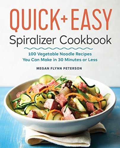 The Quick & Easy Spiralizer Cookbook 100 Vegetable Noodle Recipes You Can Make in 30 Minutes or Less