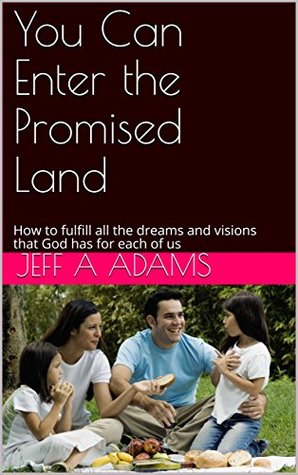 You Can Enter the Promised Land: How to fulfill all the dreams and visions that God has for each of us
