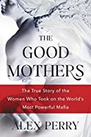 The Good Mothers: The True Story of the Women Who Took On the World's Most Powerful Mafia: The True Story of the Women Who Took On the World's Most Powerful Mafia