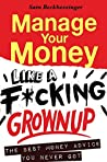 Manage Your Money like a F*cking Grownup: The Best Money Advice You Never Got