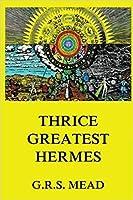 Thrice-Greatest Hermes: Volumes I, II, III.