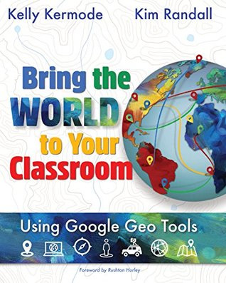 Bring the World to Your Classroom: Using Google Geo Tools by Kelly