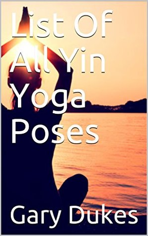 List Of All Yin Yoga Poses By Gary Dukes