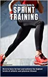 The Complete Guide To Sprint Training: How To Burn Fat Fast and Achieve the Highest Levels of Athletic and Physical Fitness!