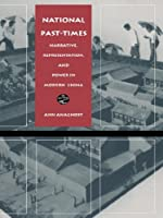National Past-Times: Narrative, Representation, and Power in Modern China (Body, commodity, text)