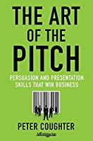 The Art of the Pitch: Persuasion and Presentation Skills that Win Business
