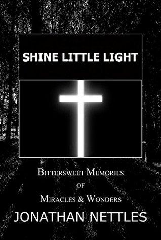 Shine Little Light Bittersweet Memories Of Miracles Wonders By Jonathan Nettles