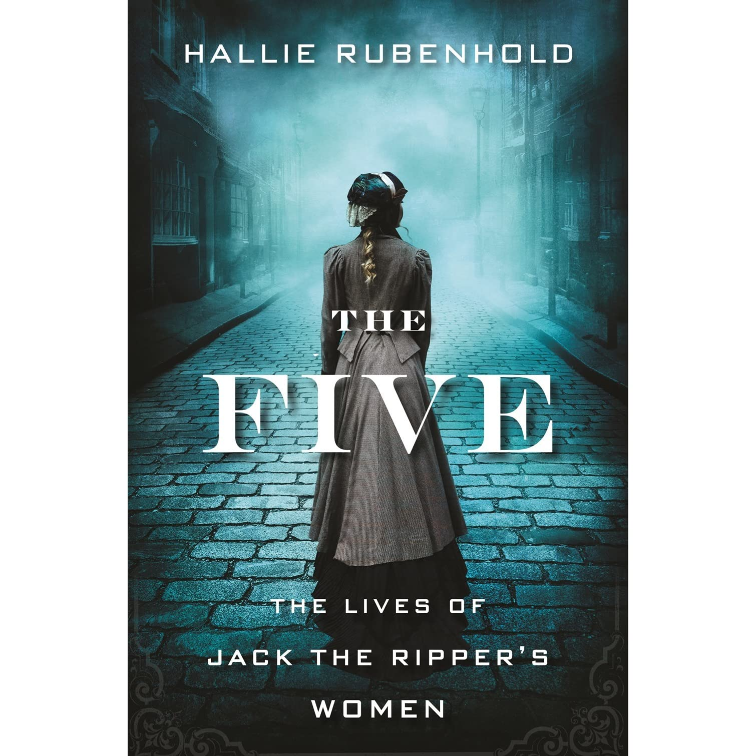 The Five: The Untold Lives of the Women Killed by Jack the Ripper by