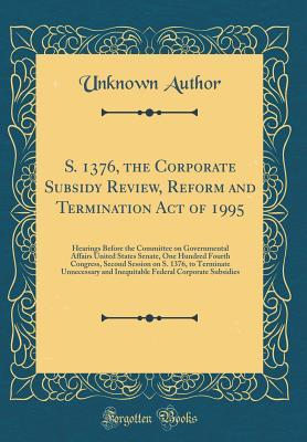 S. 1376, the Corporate Subsidy Review, Reform and Termination Act of 1995: Hearings Before the Committee on Governmental Affairs United States Senate, One Hundred Fourth Congress, Second Session on S. 1376, to Terminate Unnecessary and Inequitable Federal