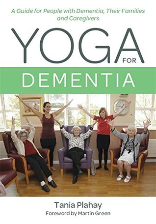 Yoga for Dementia: A Guide for People with Dementia, Their Families and Caregivers