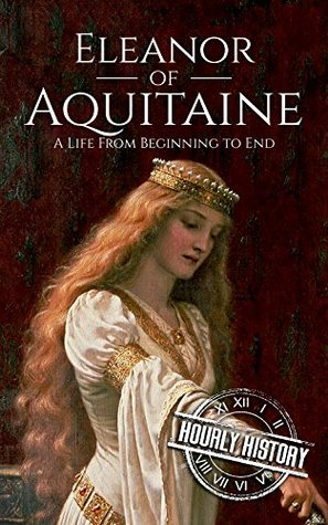 Eleanor of Aquitaine: A Life From Beginning to End