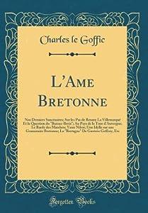"""L'Ame Bretonne: Nos Derniers Sanctuaires; Sur Les Pas de Renan; La Villemarqu� Et La Question Du """"barzaz-Breiz""""; Au Pays de la Tour d'Auvergne; Le Barde Des Matelots; Yann Nibor; Une Idylle Sur Une Grammaire Bretonne; La """"bretagne"""" de Gustave Geffroy, Et"""
