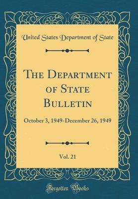 The Department of State Bulletin, Vol. 21: October 3, 1949-December 26, 1949 (Classic Reprint)