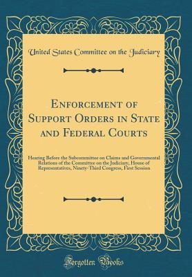 Enforcement of Support Orders in State and Federal Courts: Hearing Before the Subcommittee on Claims and Governmental Relations of the Committee on the Judiciary, House of Representatives, Ninety-Third Congress, First Session (Classic Reprint)