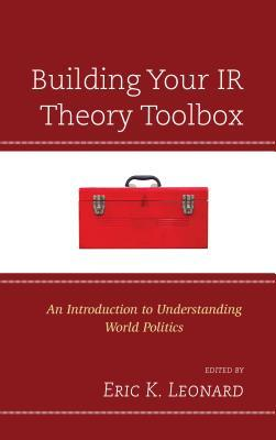 Building Your IR Theory Toolbox An Introduction to Understanding World Politics