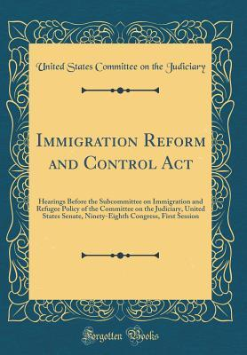 Immigration Reform and Control ACT: Hearings Before the Subcommittee on Immigration and Refugee Policy of the Committee on the Judiciary, United States Senate, Ninety-Eighth Congress, First Session (Classic Reprint)