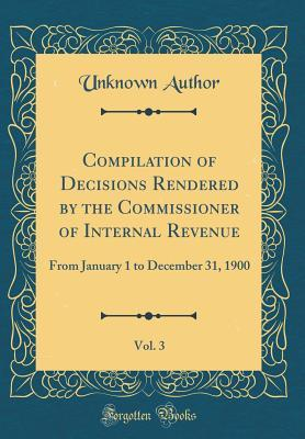 Compilation of Decisions Rendered by the Commissioner of Internal Revenue, Vol. 3: From January 1 to December 31, 1900 (Classic Reprint)