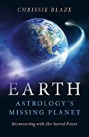 Earth: Astrology's Missing Planet: Reconnecting with Her Sacred Power