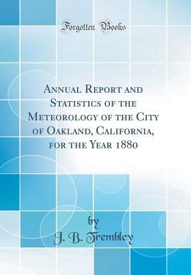 Annual Report and Statistics of the Meteorology of the City of Oakland, California, for the Year 1880 (Classic Reprint)