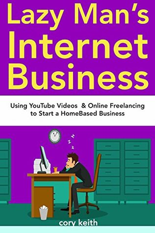 Lazy Man's Internet Businesses: Using YouTube Videos & Online Freelancing to Start a HomeBased Business