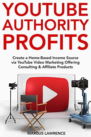 YouTube Authority Profits: Create a Home-Based Income Source via YouTube Video Marketing Offering Consulting & Affiliate Products
