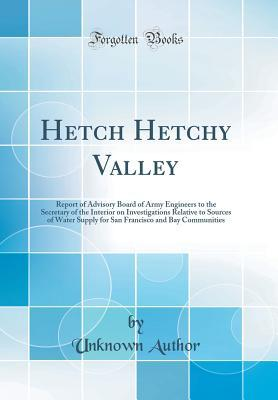 Hetch Hetchy Valley: Report of Advisory Board of Army Engineers to the Secretary of the Interior on Investigations Relative to Sources of Water Supply for San Francisco and Bay Communities (Classic Reprint)