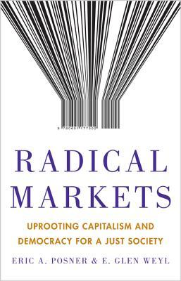 Radical Markets Uprooting Capitalism and Democracy for a Just Society