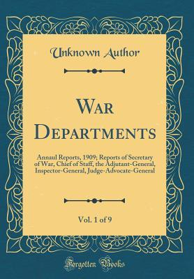 War Departments, Vol. 1 of 9: Annaul Reports, 1909; Reports of Secretary of War, Chief of Staff, the Adjutant-General, Inspector-General, Judge-Advocate-General (Classic Reprint)