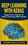 Deep Learning with Keras: Beginner's Guide To Deep Learning With Keras