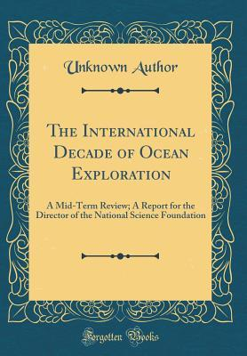 The International Decade of Ocean Exploration: A Mid-Term Review; A Report for the Director of the National Science Foundation (Classic Reprint)