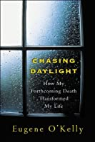 Chasing Daylight: How My Forthcoming Death Transformed My Life: How My Forthcoming Death Transformed My Life