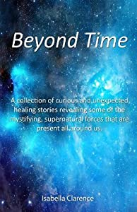 Beyond Time: A Collection of Curious and Unexpected Healing Stories Revealing Some of the Mystifying, Supernatural Forces That Are Present All Around Us.