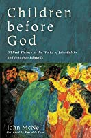 Children Before God: Biblical Themes in the Works of John Calvin and Jonathan Edwards