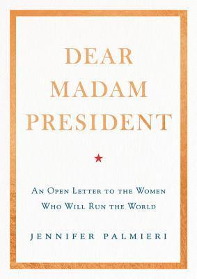 Dear Madam President An Open Letter to the Women Who Will Run the World