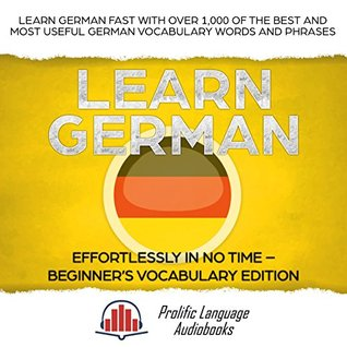 Learn German Effortlessly in No Time – Beginner's Vocabulary and German Phrases Edition: Learn German FAST with Over 1,000 of the Best and Most Useful German Vocabulary Words and Phrases