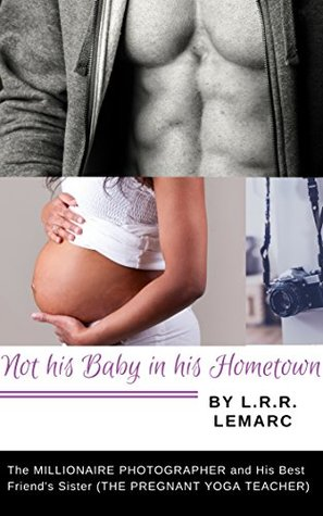 Not his Baby in his Hometown!: The MILLIONAIRE PHOTOGRAPHER and His Best Friend's Sister (THE PREGNANT YOGA TEACHER) A New Adult Erotic Romance