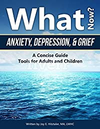 What Now?: Anxiety, Depression, & Grief, A Concise Guide, Tools for Adults and Children