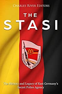 The Stasi: The History and Legacy of East Germany's Secret Police Agency
