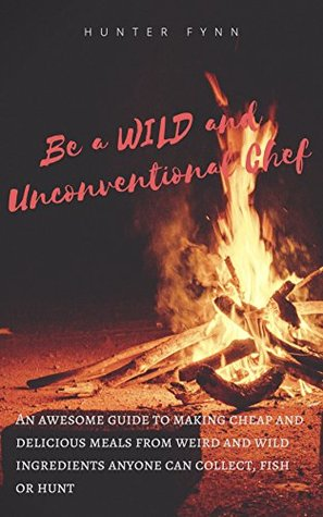 Be a Wild and Unconventional Chef: An awesome guide to making cheap and delicious meals from weird and wild ingredients anyone can collect, fish or hunt