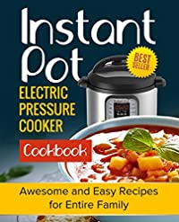 Instant Pot Cookbook: Awesome and Easy Recipes for the Entire Family (Instant Pot Cookbook, Instant Pot Recipes, Electric Pressure Cooker Cookbook)