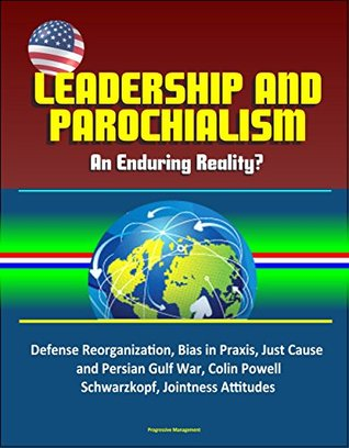 Leadership and Parochialism - An Enduring Reality? Defense Reorganization, Bias in Praxis, Just Cause and Persian Gulf War, Colin Powell, Schwarzkopf, Jointness Attitudes