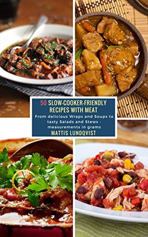 50 Slow-Cooker-Friendly Recipes with Meat: From delicious Wraps and Soups to tasty Salads and Stews - measurements in grams