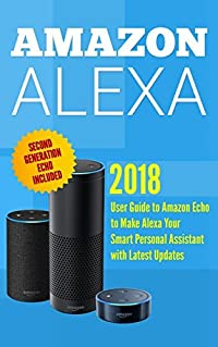 Amazon Alexa: User Guide to Amazon Echo to Make Alexa Your Smart Personal Assistant with Latest Updates (alexa echo,alexa dot,alexa app,internet Book 2)