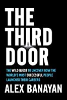 The Third Door: The Wild Quest to Uncover How the World's Most Successful People Launched Their Careers: The Wild Quest to Uncover How the World's Most Successful People Launched Their Careers