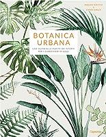 Botanica urbana - Una guida alle piante da interni per i giardinieri di oggi