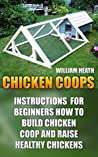 Chicken Coops: Instructions for Beginners How To Build Chicken Coop and Raise Healthy Chickens