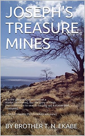 JOSEPH'S TREASURE MINES: It is the glory of God to conceal a matter [treasures], but the glory of kings [His children] is to search out [dig up] a matter [the treasures] —NKJV Proverbs 25:2